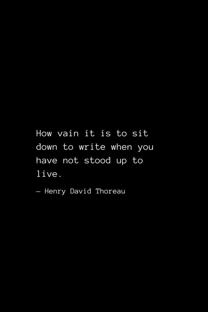 How vain it is to sit down to write when you have not stood up to live. — Henry David Thoreau