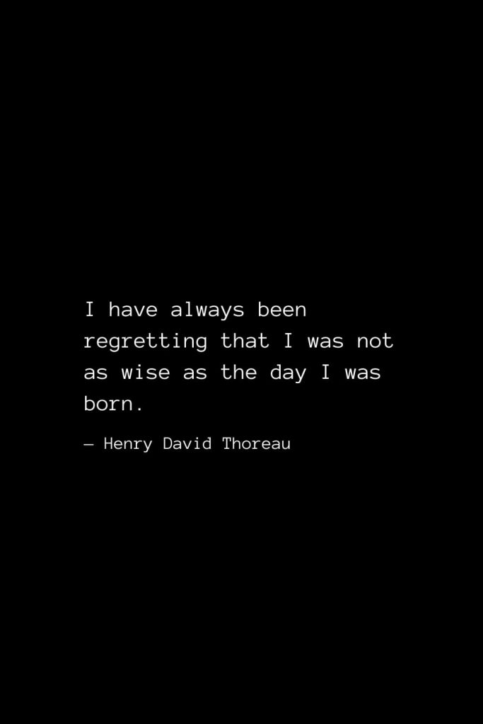I have always been regretting that I was not as wise as the day I was born. — Henry David Thoreau
