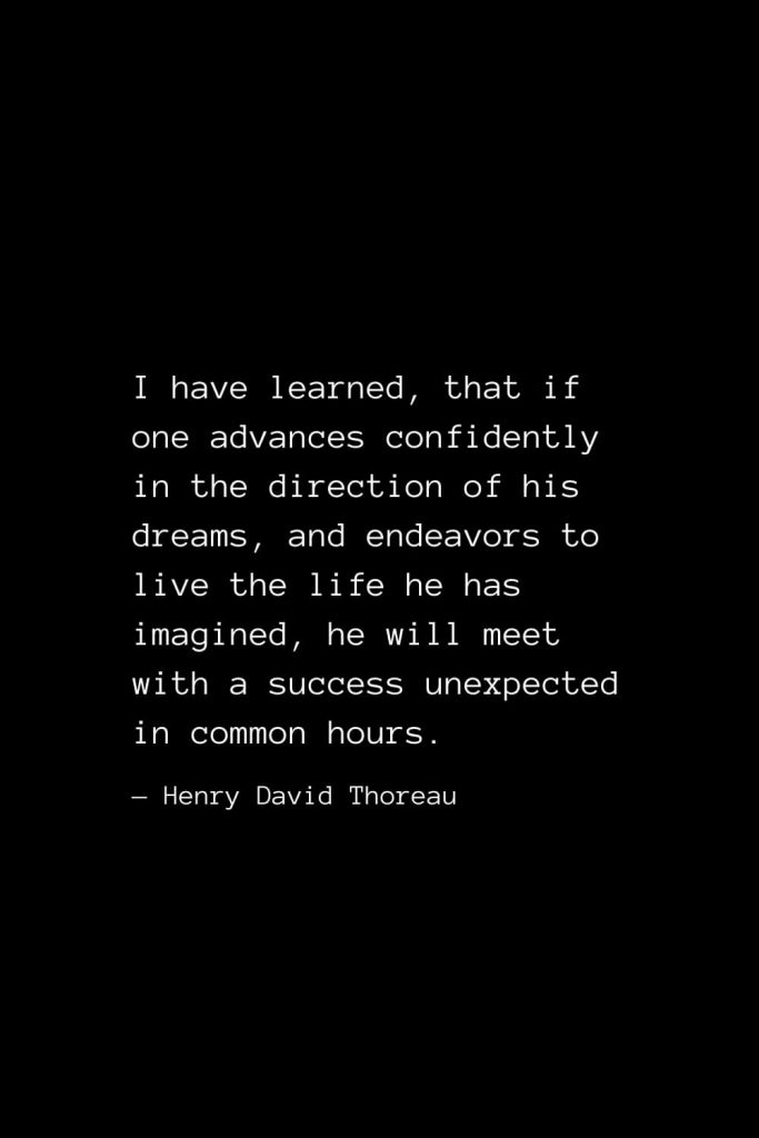 I have learned, that if one advances confidently in the direction of his dreams, and endeavors to live the life he has imagined, he will meet with a success unexpected in common hours. — Henry David Thoreau