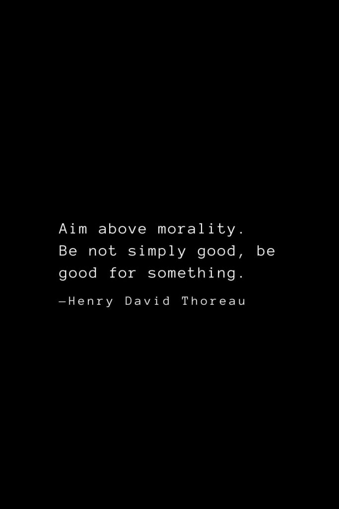 Aim above morality. Be not simply good, be good for something. — Henry David Thoreau