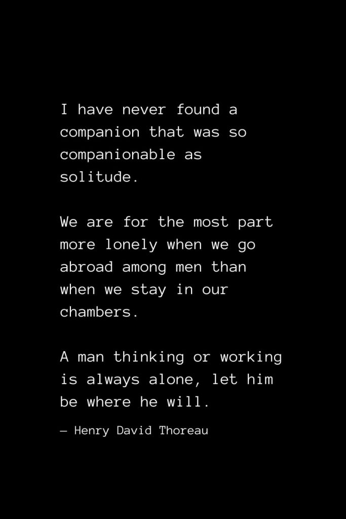 I have never found a companion that was so companionable as solitude. We are for the most part more lonely when we go abroad among men than when we stay in our chambers. A man thinking or working is always alone, let him be where he will. — Henry David Thoreau