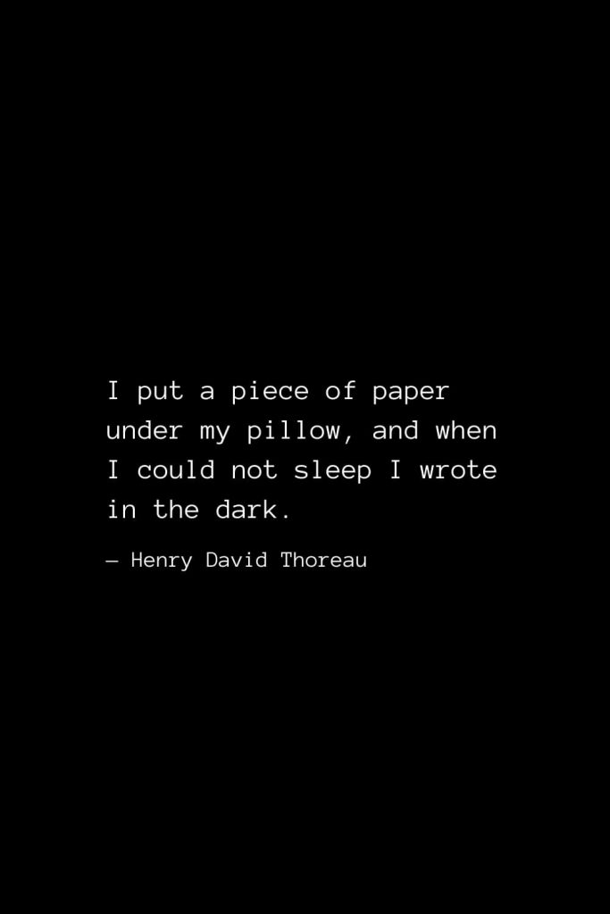 I put a piece of paper under my pillow, and when I could not sleep I wrote in the dark. — Henry David Thoreau