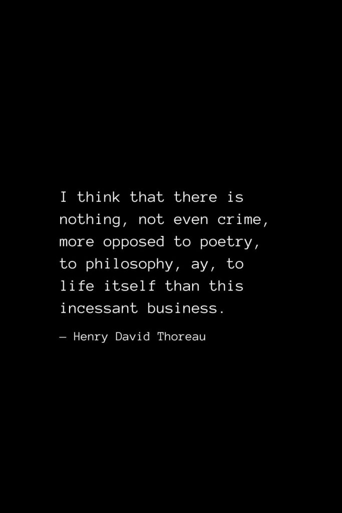 I think that there is nothing, not even crime, more opposed to poetry, to philosophy, ay, to life itself than this incessant business. — Henry David Thoreau