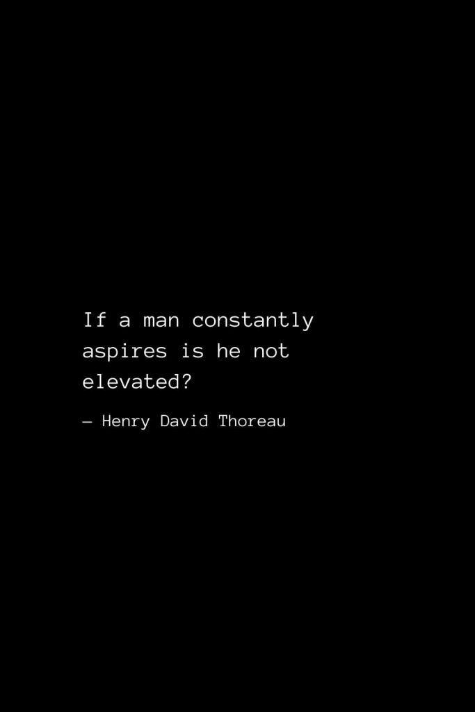 If a man constantly aspires is he not elevated? — Henry David Thoreau