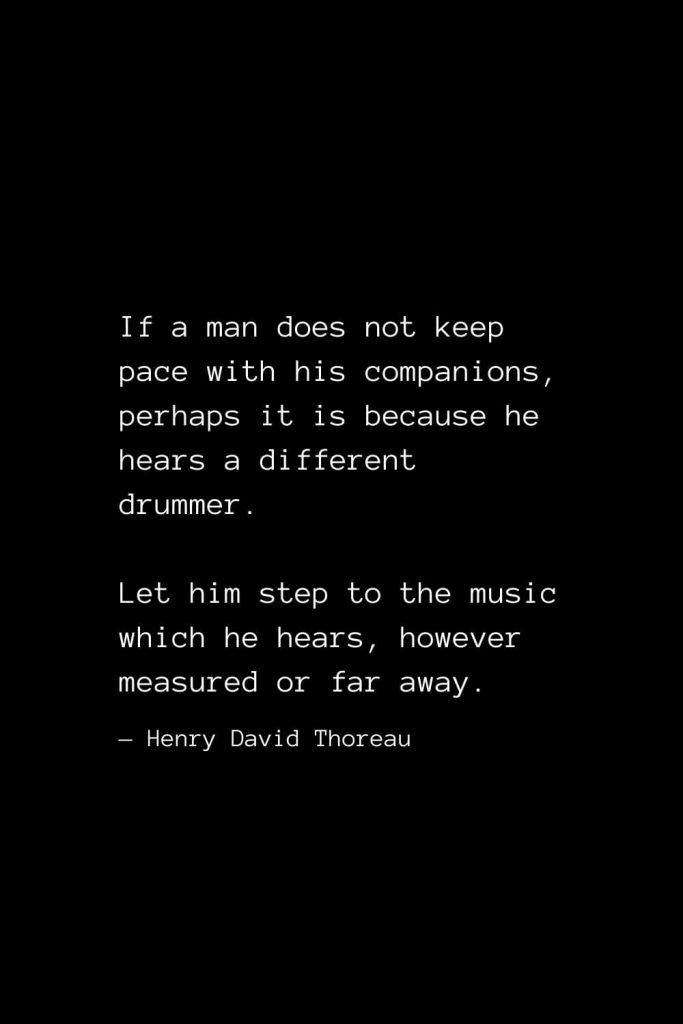 If a man does not keep pace with his companions, perhaps it is because he hears a different drummer. Let him step to the music which he hears, however measured or far away. — Henry David Thoreau