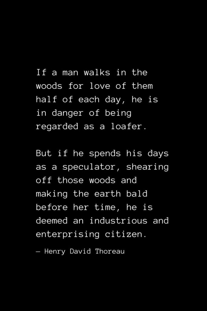 If a man walks in the woods for love of them half of each day, he is in danger of being regarded as a loafer. But if he spends his days as a speculator, shearing off those woods and making the earth bald before her time, he is deemed an industrious and enterprising citizen. — Henry David Thoreau