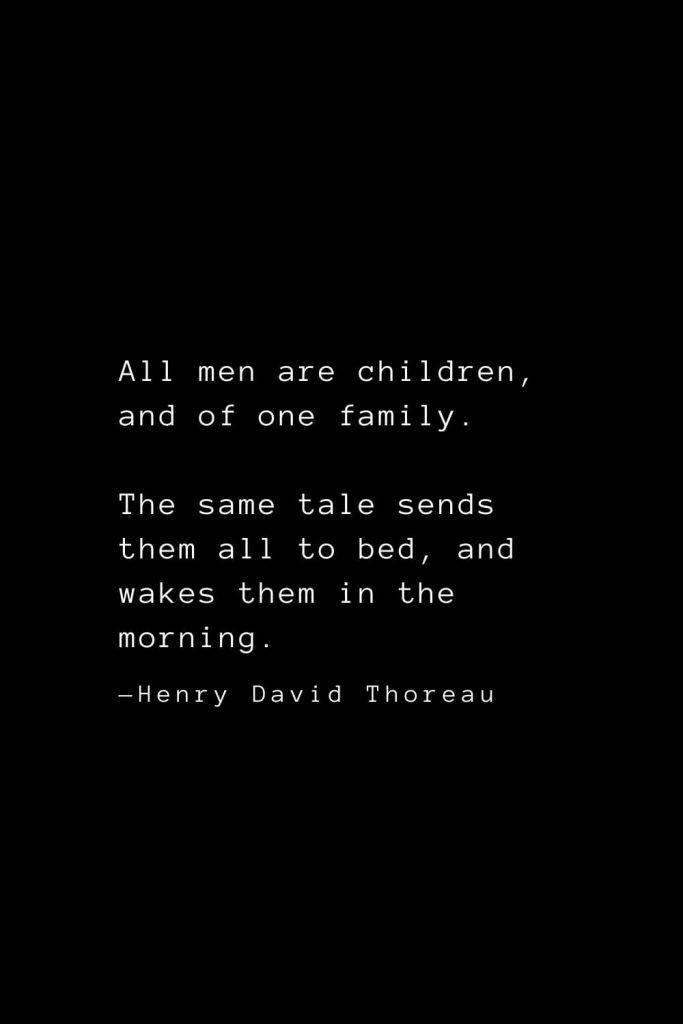 All men are children, and of one family. The same tale sends them all to bed, and wakes them in the morning. — Henry David Thoreau