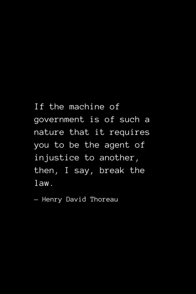 If the machine of government is of such a nature that it requires you to be the agent of injustice to another, — Henry David Thoreauthen, I say, break the law. — Henry David Thoreau