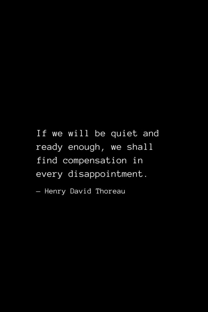 If we will be quiet and ready enough, we shall find compensation in every disappointment. — Henry David Thoreau
