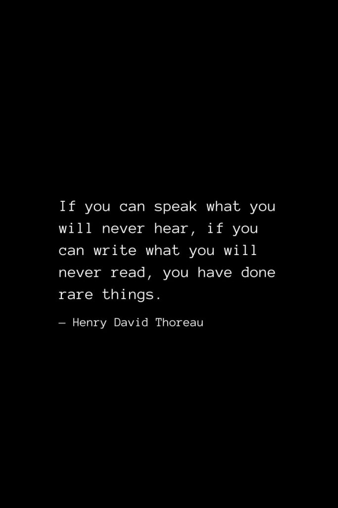 If you can speak what you will never hear, if you can write what you will never read, you have done rare things. — Henry David Thoreau