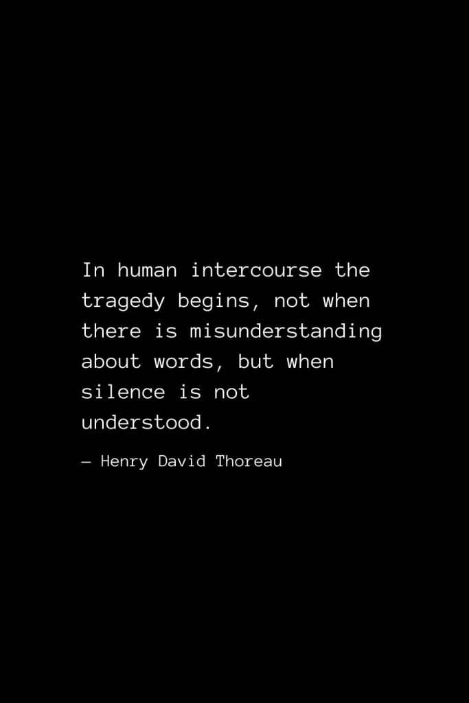 In human intercourse the tragedy begins, not when there is misunderstanding about words, but when silence is not understood. — Henry David Thoreau