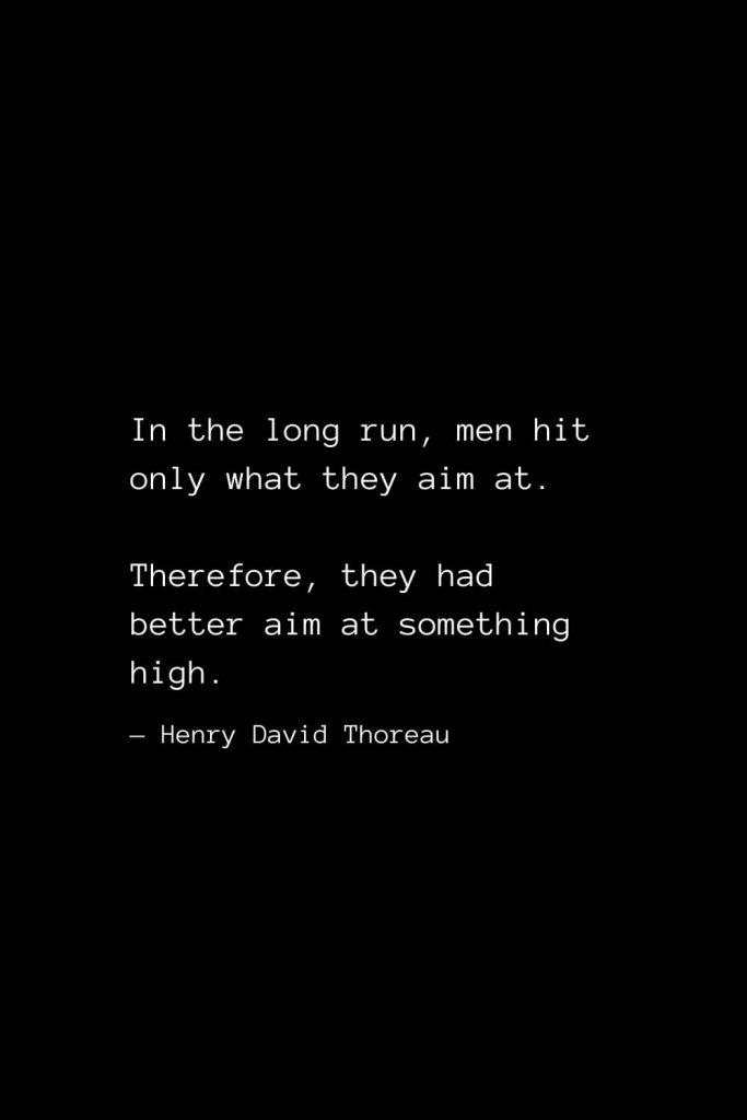 In the long run, men hit only what they aim at. Therefore, they had better aim at something high. — Henry David Thoreau