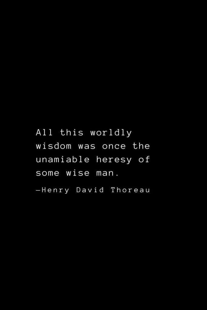 All this worldly wisdom was once the unamiable heresy of some wise man. — Henry David Thoreau