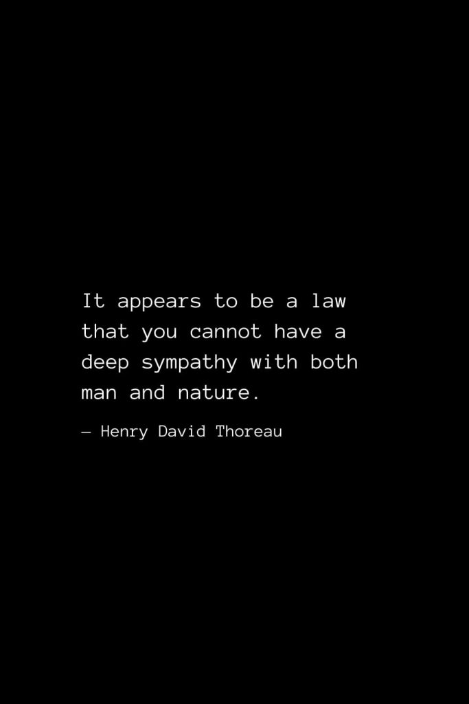 It appears to be a law that you cannot have a deep sympathy with both man and nature. — Henry David Thoreau
