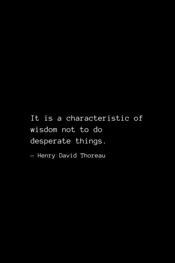 It is a characteristic of wisdom not to do desperate things. — Henry David Thoreau