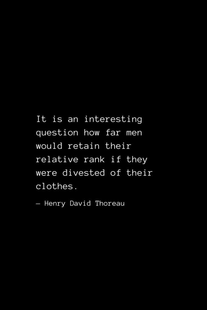 It is an interesting question how far men would retain their relative rank if they were divested of their clothes. — Henry David Thoreau