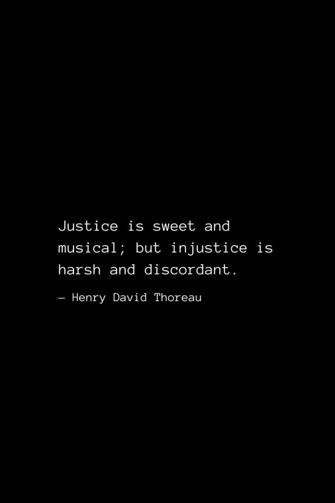 Justice is sweet and musical; but injustice is harsh and discordant. — Henry David Thoreau