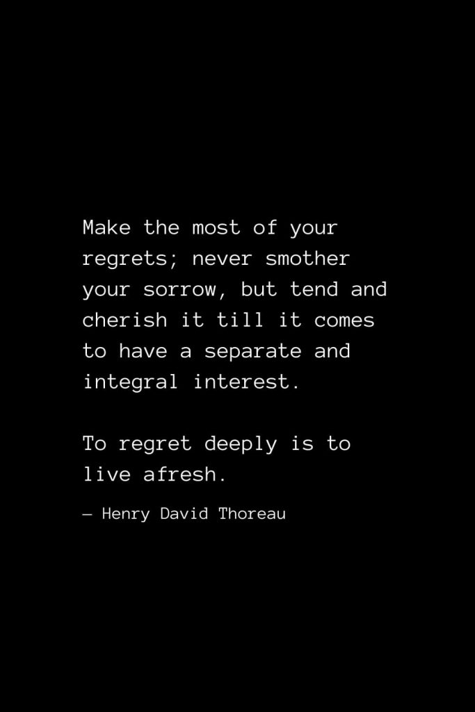 Make the most of your regrets; never smother your sorrow, but tend and cherish it till it comes to have a separate and integral interest. To regret deeply is to live afresh. — Henry David Thoreau