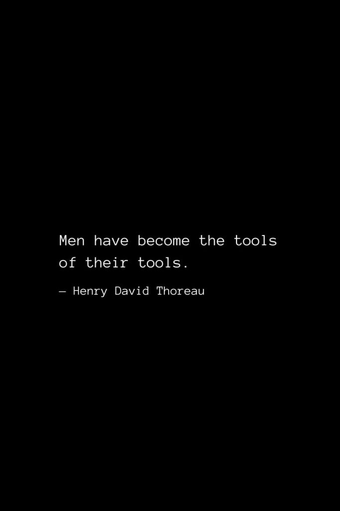 Men have become the tools of their tools. — Henry David Thoreau