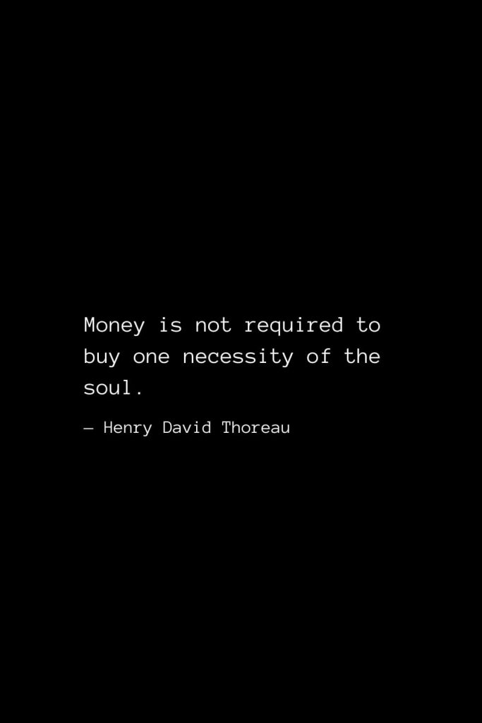 Money is not required to buy one necessity of the soul. — Henry David Thoreau