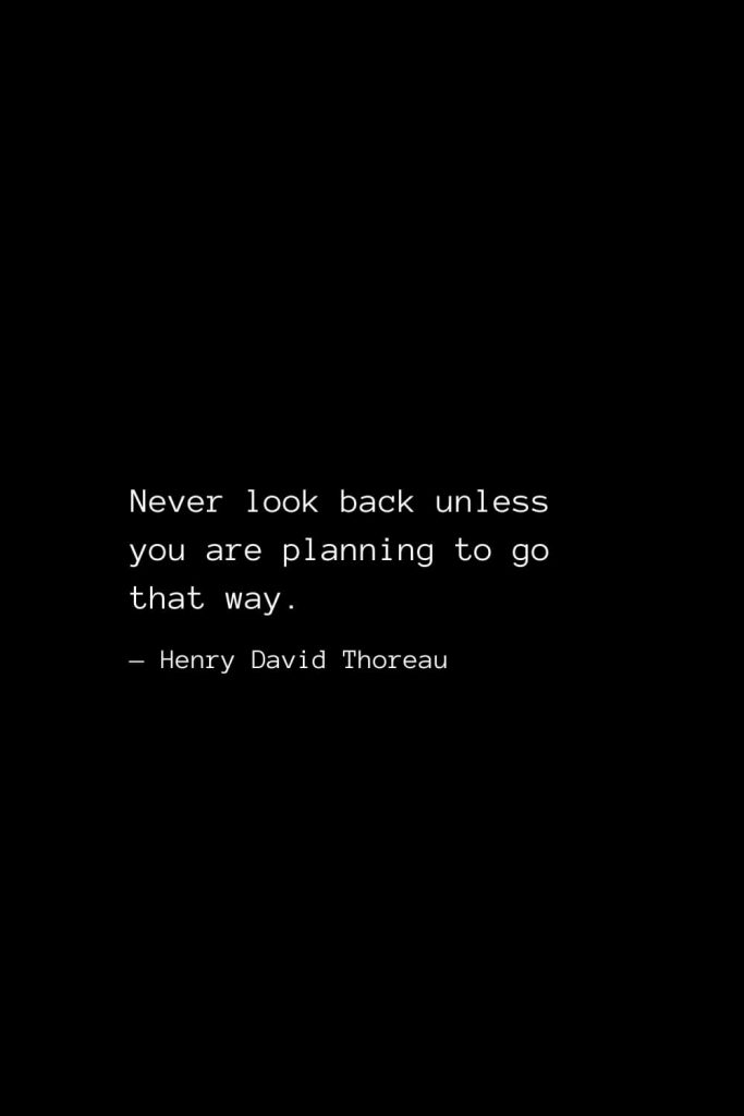 Never look back unless you are planning to go that way. — Henry David Thoreau