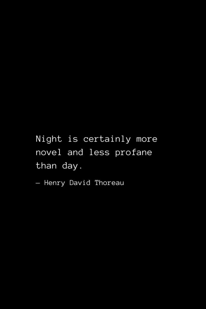 Night is certainly more novel and less profane than day. — Henry David Thoreau