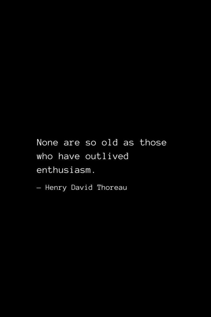 None are so old as those who have outlived enthusiasm. — Henry David Thoreau