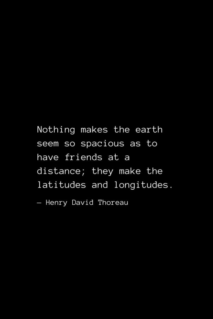 Nothing makes the earth seem so spacious as to have friends at a distance; they make the latitudes and longitudes. — Henry David Thoreau