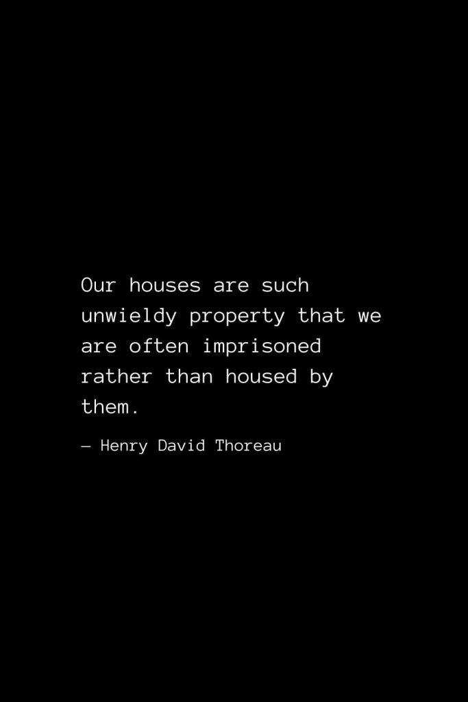 Our houses are such unwieldy property that we are often imprisoned rather than housed by them. — Henry David Thoreau