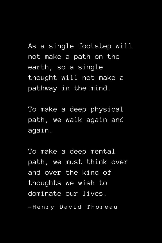 As a single footstep will not make a path on the earth, so a single thought will not make a pathway in the mind. To make a deep physical path, we walk again and again. To make a deep mental path, we must think over and over the kind of thoughts we wish to dominate our lives. — Henry David Thoreau