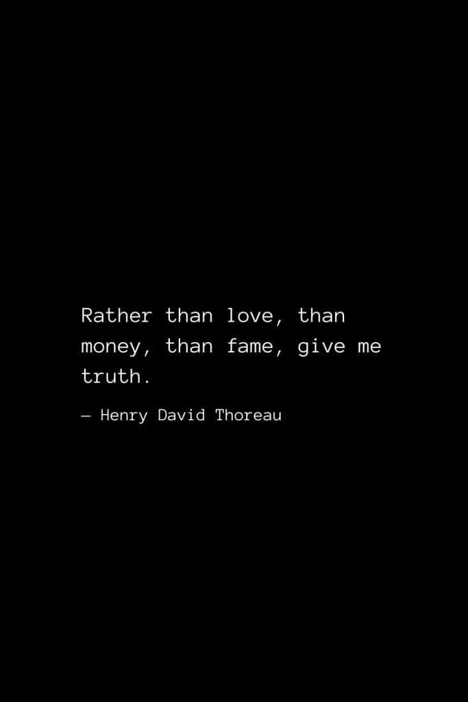 Rather than love, than money, than fame, give me truth. — Henry David Thoreau