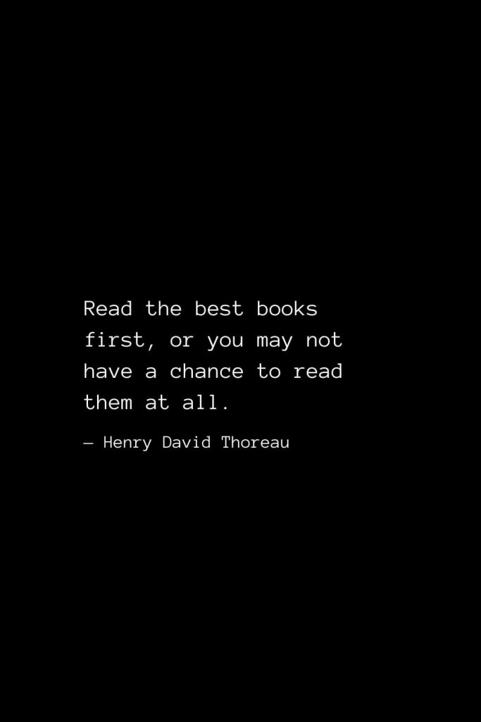 Read the best books first, or you may not have a chance to read them at all. — Henry David Thoreau