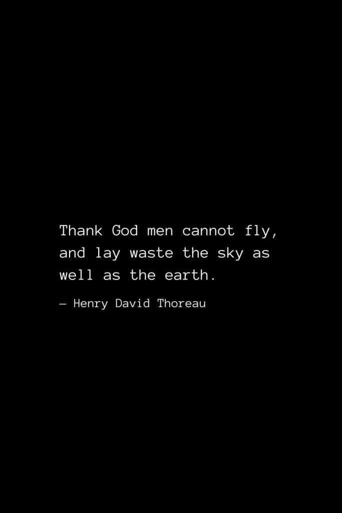 Thank God men cannot fly, and lay waste the sky as well as the earth. — Henry David Thoreau