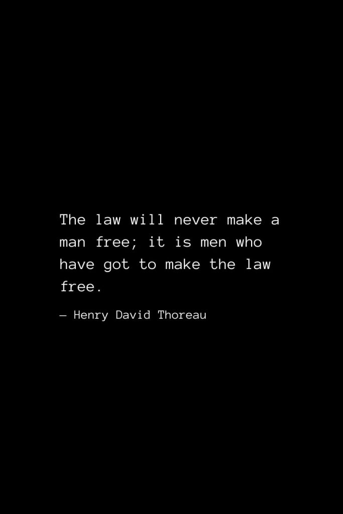 The law will never make a man free; it is men who have got to make the law free. — Henry David Thoreau