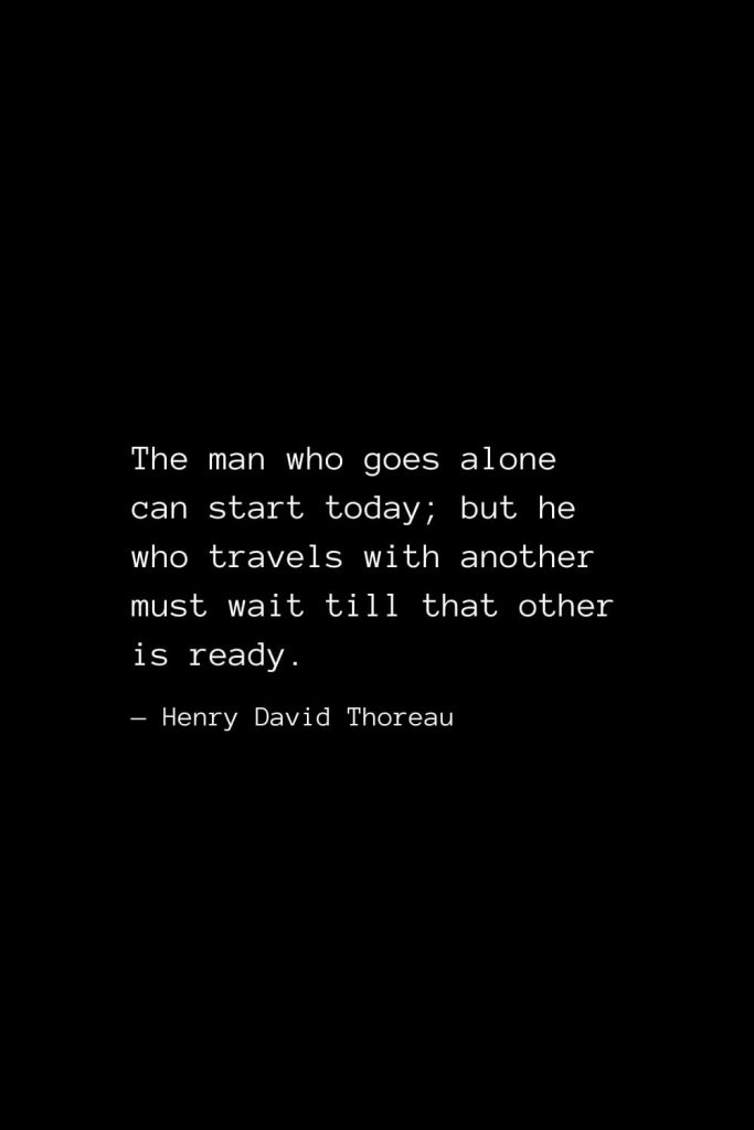 The man who goes alone can start today; but he who travels with another must wait till that other is ready. — Henry David Thoreau