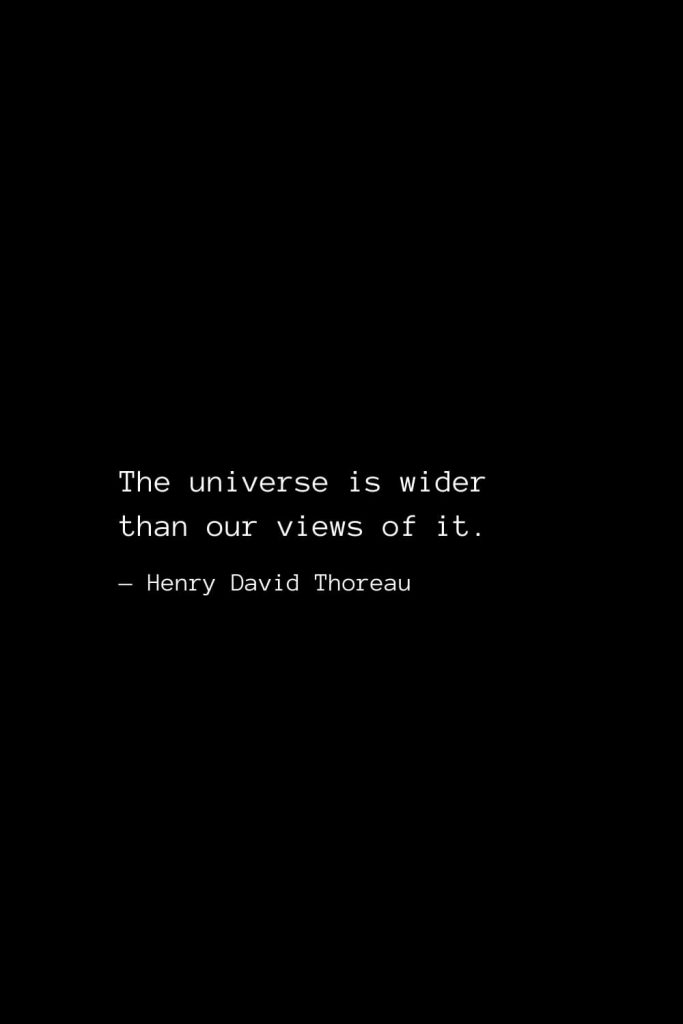 The universe is wider than our views of it. — Henry David Thoreau