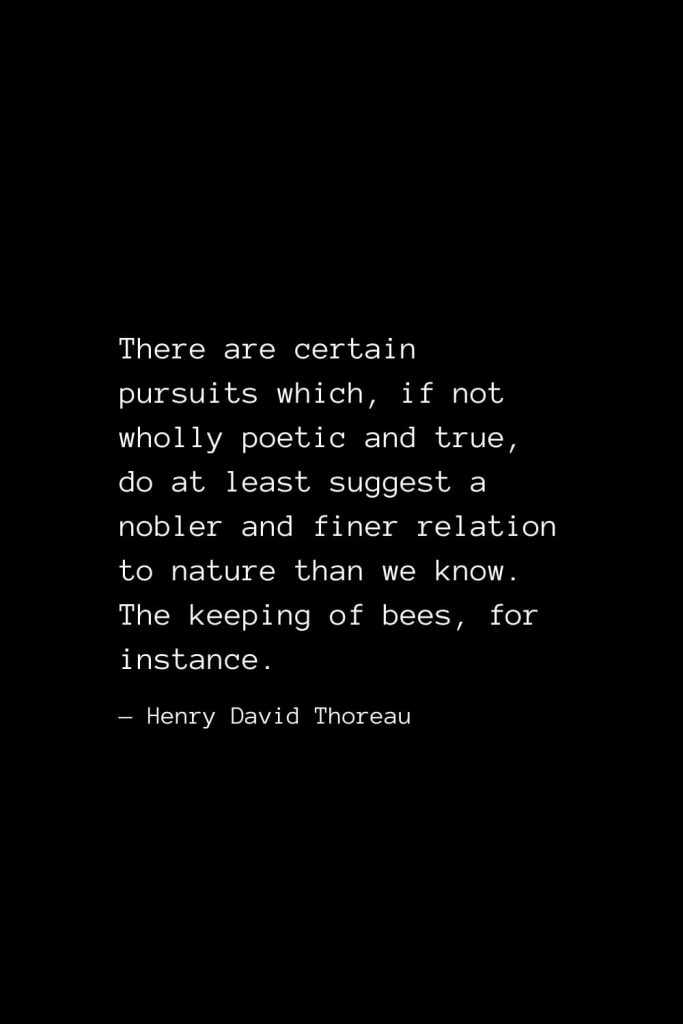 There are certain pursuits which, if not wholly poetic and true, do at least suggest a nobler and finer relation to nature than we know. The keeping of bees, for instance. — Henry David Thoreau