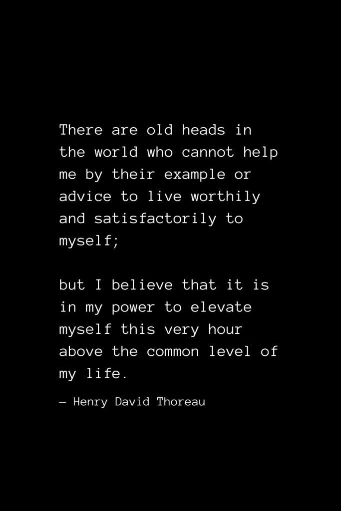 There are old heads in the world who cannot help me by their example or advice to live worthily and satisfactorily to myself; but I believe that it is in my power to elevate myself this very hour above the common level of my life. — Henry David Thoreau