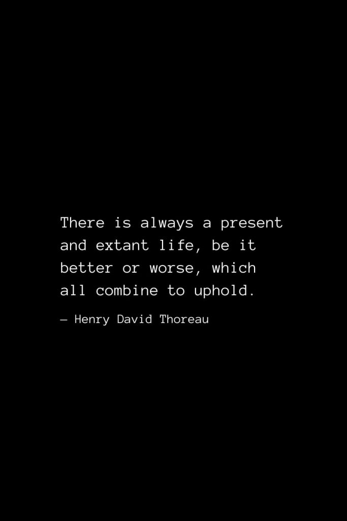 There is always a present and extant life, be it better or worse, which all combine to uphold. — Henry David Thoreau